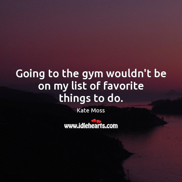 Going to the gym wouldn't be on my list of favorite things to do. Kate Moss Picture Quote