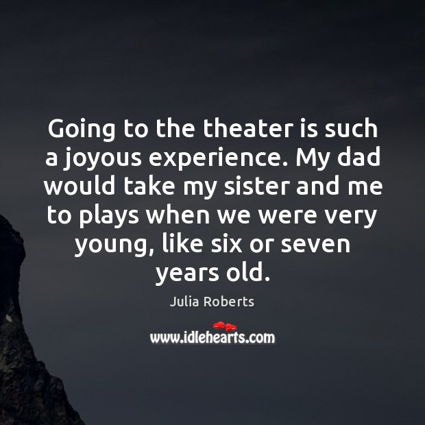 Going to the theater is such a joyous experience. My dad would Julia Roberts Picture Quote