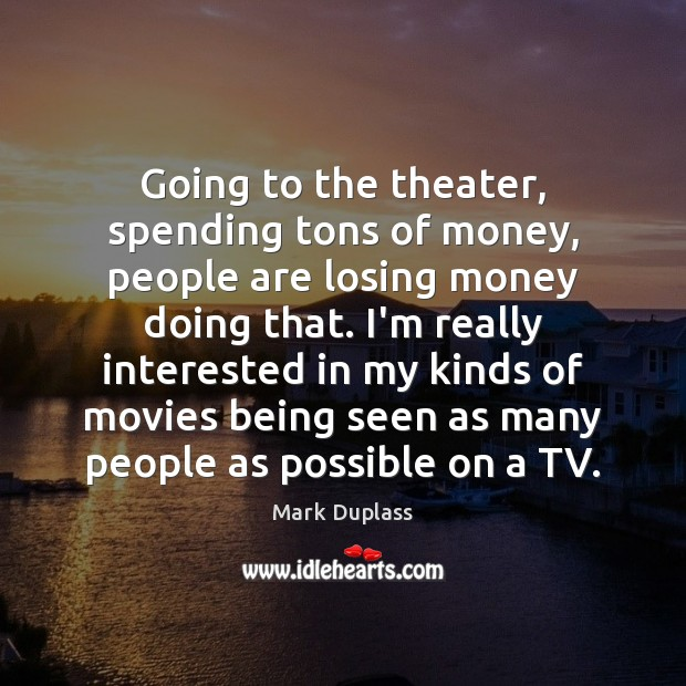 Going to the theater, spending tons of money, people are losing money Mark Duplass Picture Quote