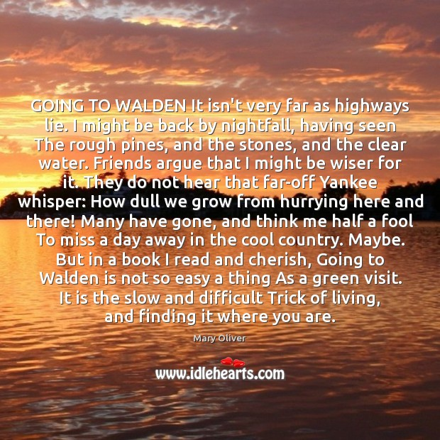GOING TO WALDEN It isn't very far as highways lie. I might Mary Oliver Picture Quote