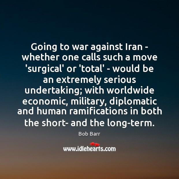 Going to war against Iran – whether one calls such a move Bob Barr Picture Quote