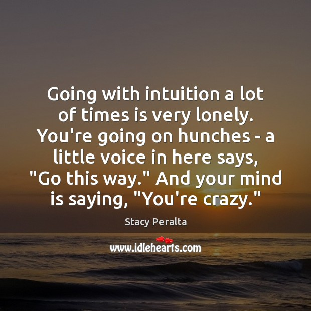 Going with intuition a lot of times is very lonely. You're going Image