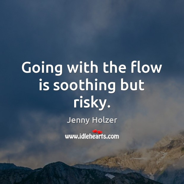 Going with the flow is soothing but risky. Jenny Holzer Picture Quote