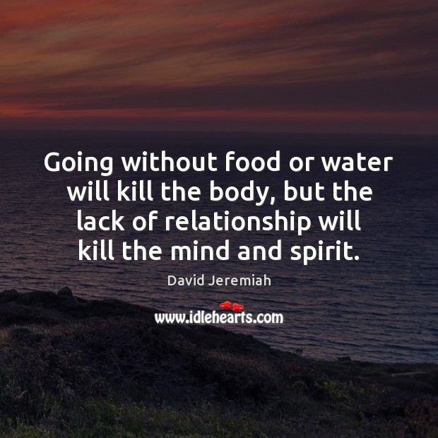 Going without food or water will kill the body, but the lack David Jeremiah Picture Quote