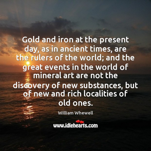 Gold and iron at the present day, as in ancient times, are William Whewell Picture Quote