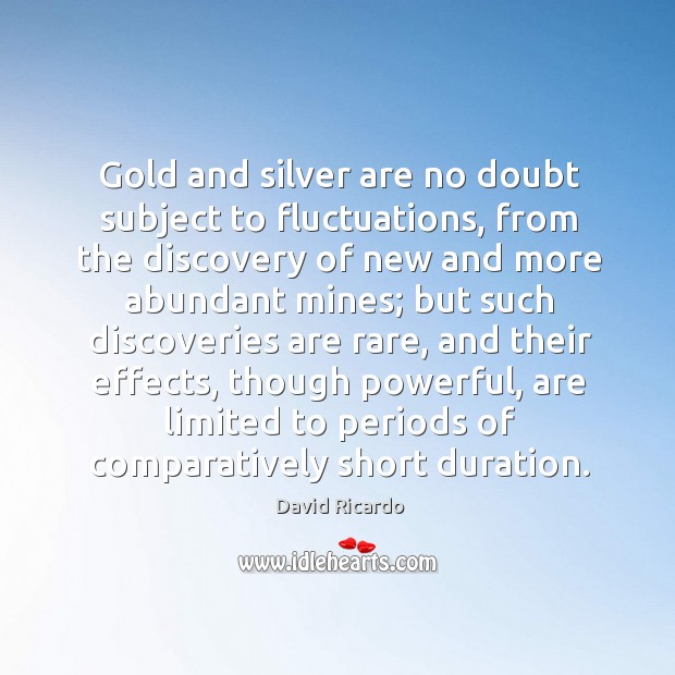 Gold and silver are no doubt subject to fluctuations David Ricardo Picture Quote