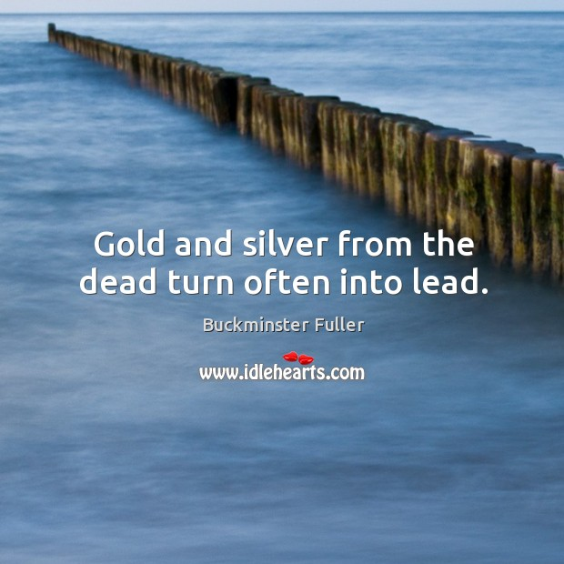 Gold and silver from the dead turn often into lead. Buckminster Fuller Picture Quote