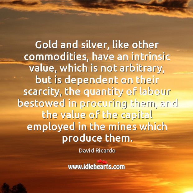 Gold and silver, like other commodities, have an intrinsic value David Ricardo Picture Quote