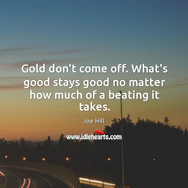 Gold don't come off. What's good stays good no matter how much of a beating it takes. Image