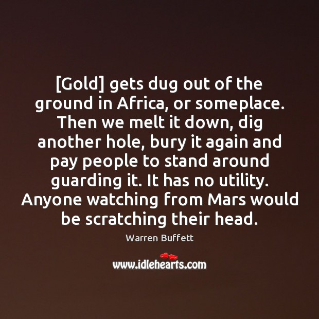 Image, [Gold] gets dug out of the ground in Africa, or someplace. Then