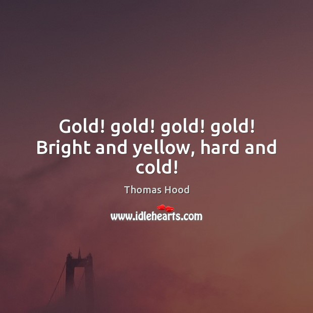 Gold! gold! gold! gold! Bright and yellow, hard and cold! Thomas Hood Picture Quote