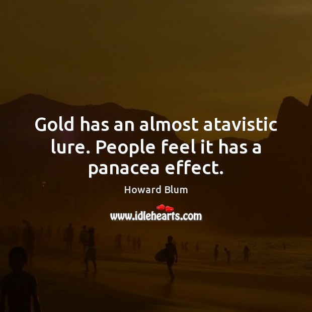 Gold has an almost atavistic lure. People feel it has a panacea effect. Image