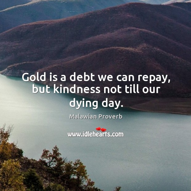 Gold is a debt we can repay, but kindness not till our dying day. Malawian Proverbs Image