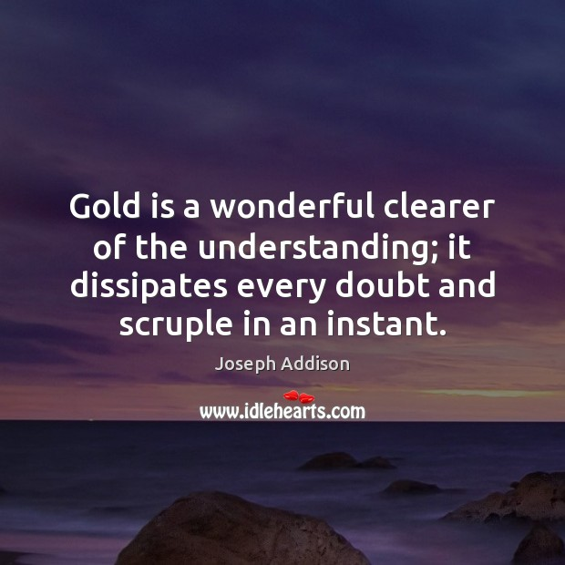 Gold is a wonderful clearer of the understanding; it dissipates every doubt Image