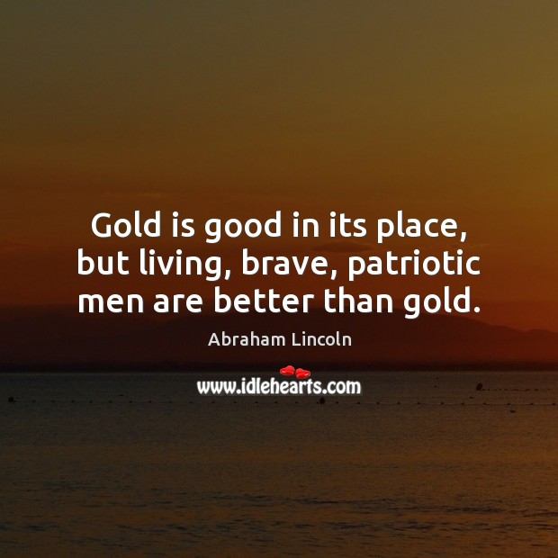 Gold is good in its place, but living, brave, patriotic men are better than gold. Image