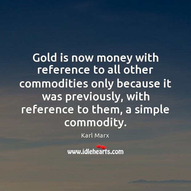 Gold is now money with reference to all other commodities only because Image