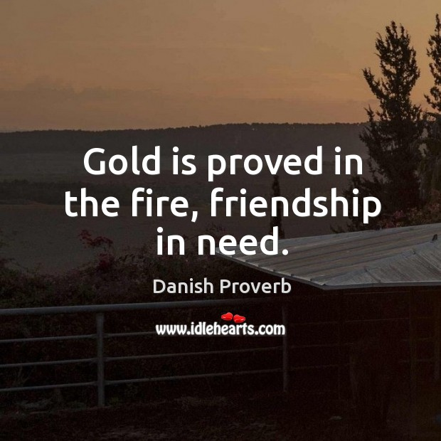 Image, Gold is proved in the fire, friendship in need.