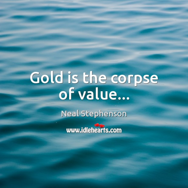 Image, Gold is the corpse of value…