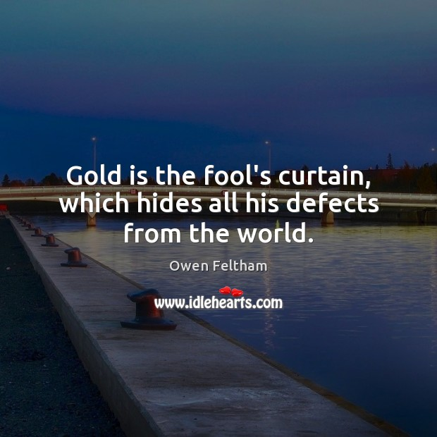 Gold is the fool's curtain, which hides all his defects from the world. Owen Feltham Picture Quote