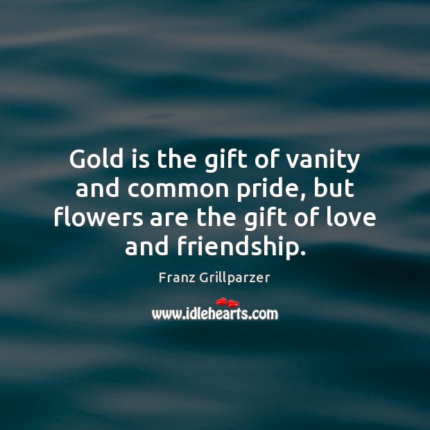 Gold is the gift of vanity and common pride, but flowers are Image