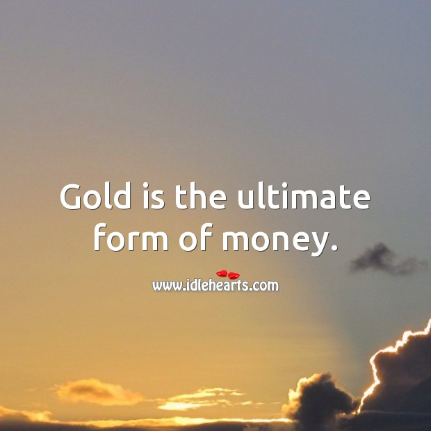 Gold is the ultimate form of money. Money Quotes Image