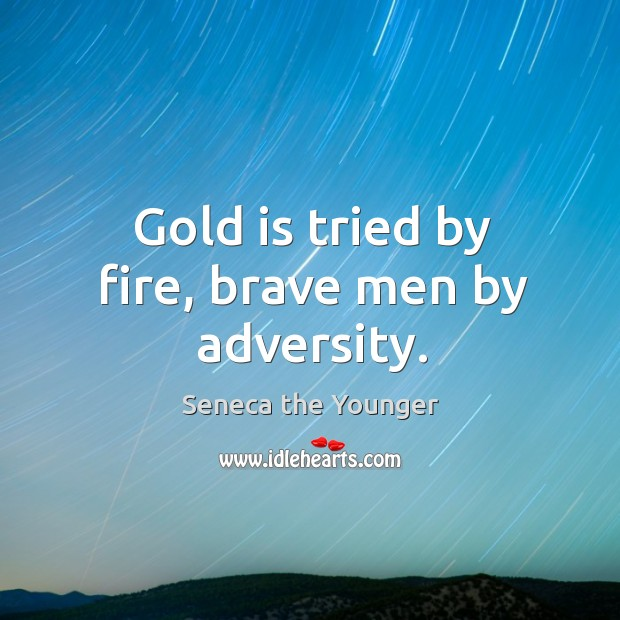 Gold is tried by fire, brave men by adversity. Image