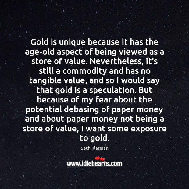 Gold is unique because it has the age-old aspect of being viewed Seth Klarman Picture Quote