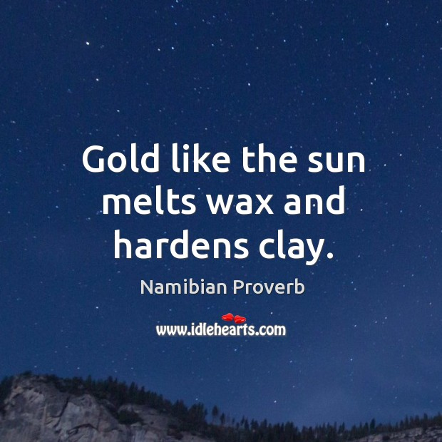 Gold like the sun melts wax and hardens clay. Namibian Proverbs Image