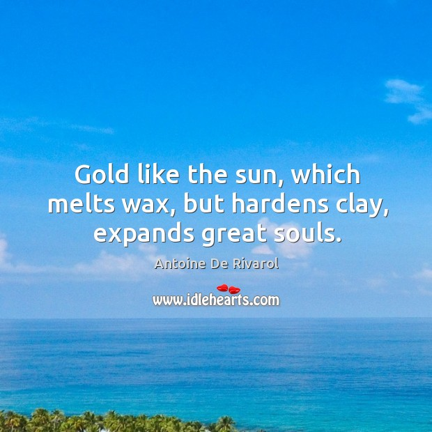 Gold like the sun, which melts wax, but hardens clay, expands great souls. Antoine De Rivarol Picture Quote