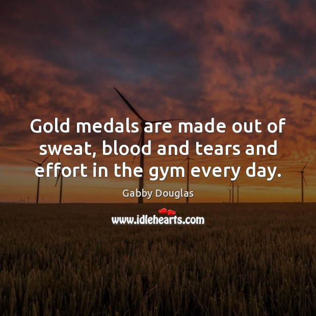 Gold medals are made out of sweat, blood and tears and effort in the gym every day. Image