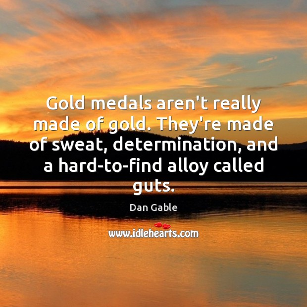 Gold medals aren't really made of gold. They're made of sweat, determination, Dan Gable Picture Quote
