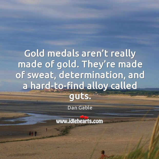 Gold medals aren't really made of gold. They're made of sweat, determination Dan Gable Picture Quote