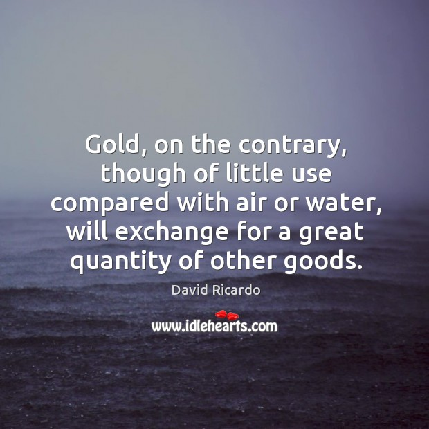 Gold, on the contrary, though of little use compared with air or water, will exchange for a great quantity of other goods. David Ricardo Picture Quote