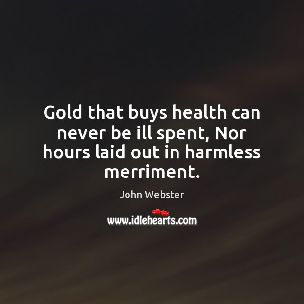 Gold that buys health can never be ill spent, Nor hours laid out in harmless merriment. John Webster Picture Quote