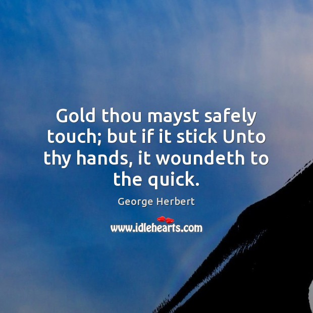 Gold thou mayst safely touch; but if it stick Unto thy hands, it woundeth to the quick. Image