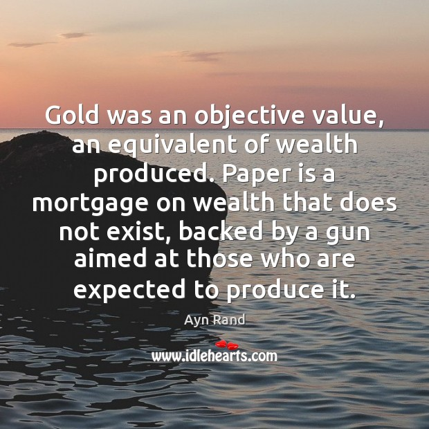 Gold was an objective value, an equivalent of wealth produced. Paper is Ayn Rand Picture Quote