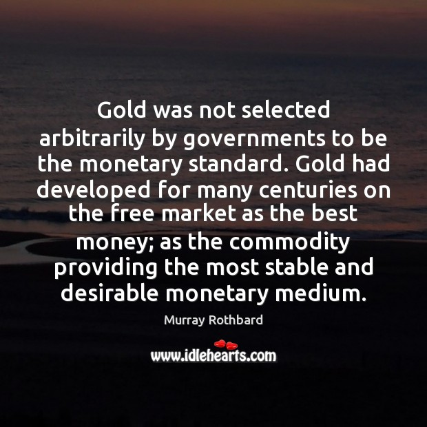 Gold was not selected arbitrarily by governments to be the monetary standard. Murray Rothbard Picture Quote