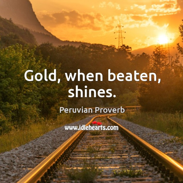 Gold, when beaten, shines. Peruvian Proverbs Image