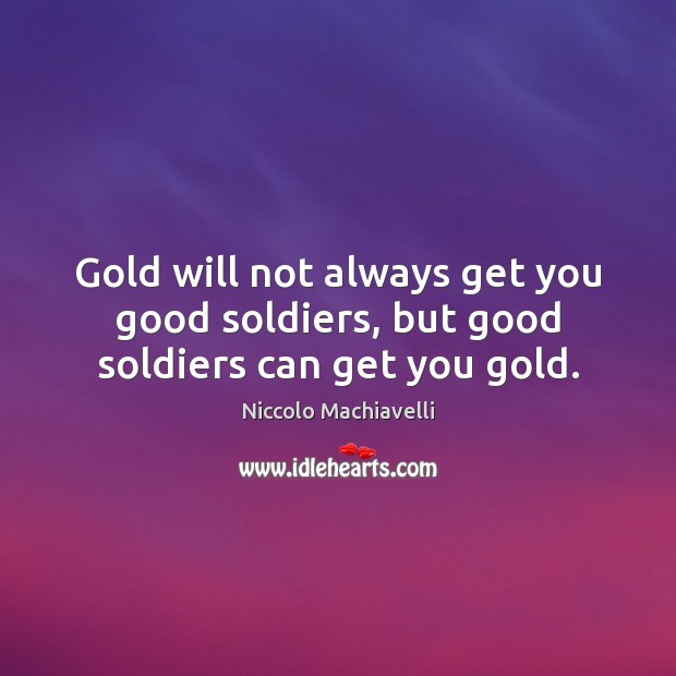 Image, Gold will not always get you good soldiers, but good soldiers can get you gold.
