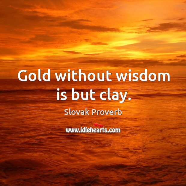 Gold without wisdom is but clay. Slovak Proverbs Image