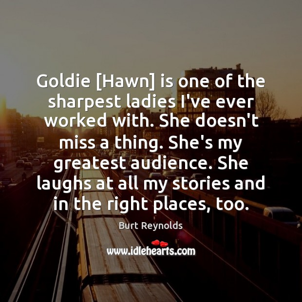 Goldie [Hawn] is one of the sharpest ladies I've ever worked with. Burt Reynolds Picture Quote