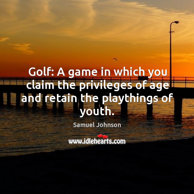 Image, Golf: a game in which you claim the privileges of age and retain the playthings of youth.