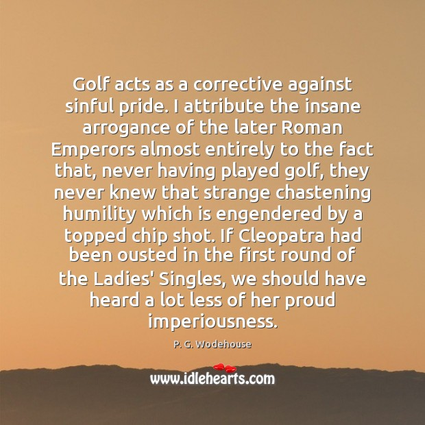 Golf acts as a corrective against sinful pride. I attribute the insane P. G. Wodehouse Picture Quote