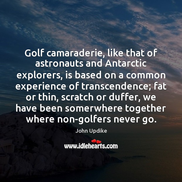 Golf camaraderie, like that of astronauts and Antarctic explorers, is based on John Updike Picture Quote