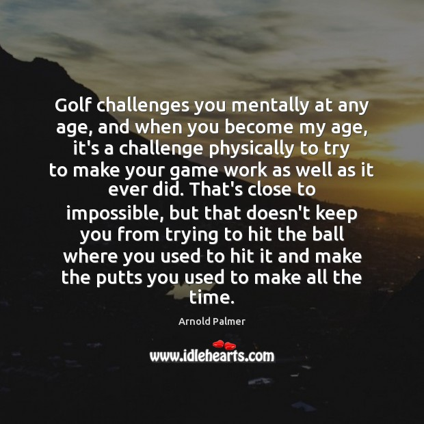 Image, Golf challenges you mentally at any age, and when you become my