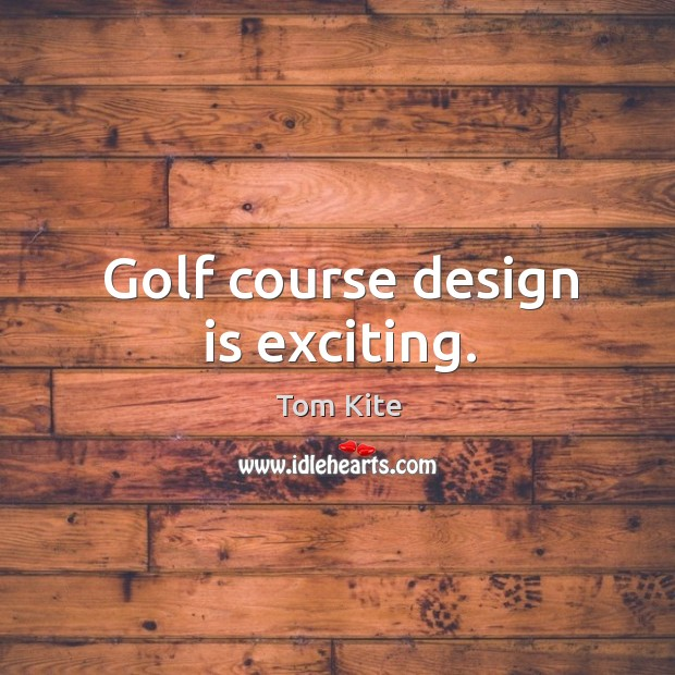 Golf course design is exciting. Tom Kite Picture Quote