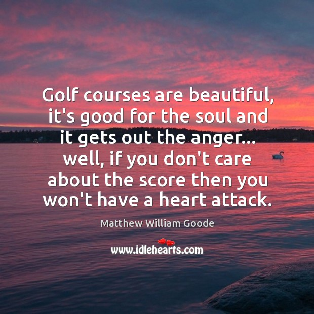 Golf courses are beautiful, it's good for the soul and it gets Image