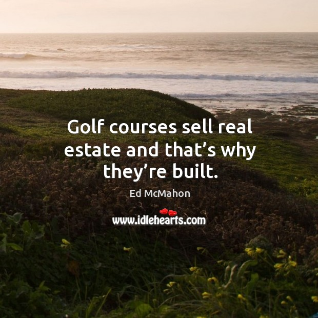 Image, Golf courses sell real estate and that's why they're built.