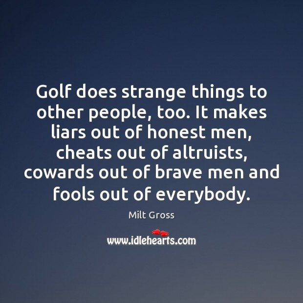 Golf does strange things to other people, too. It makes liars out Image
