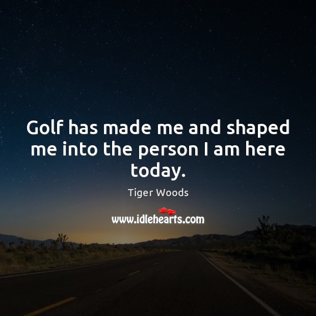 Golf has made me and shaped me into the person I am here today. Tiger Woods Picture Quote